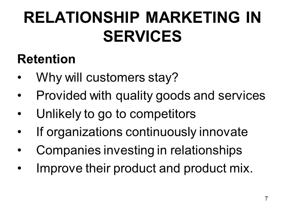 28 RELATIONSHIP MARKETING IN SERVICES Financial Bonds Most easy to imitate Short terms gains Do not provide long-term advantages Easy for competitors to imitate Customer tend to switch Where they get the best deal on prices