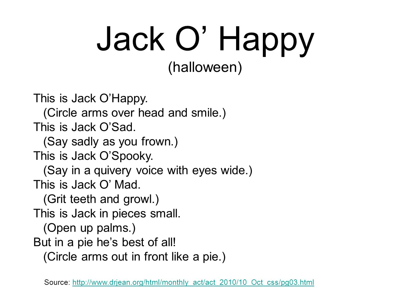 Jack O' Happy (halloween) This is Jack O'Happy. (Circle arms over head and smile.) This is Jack O'Sad. (Say sadly as you frown.) This is Jack O'Spooky