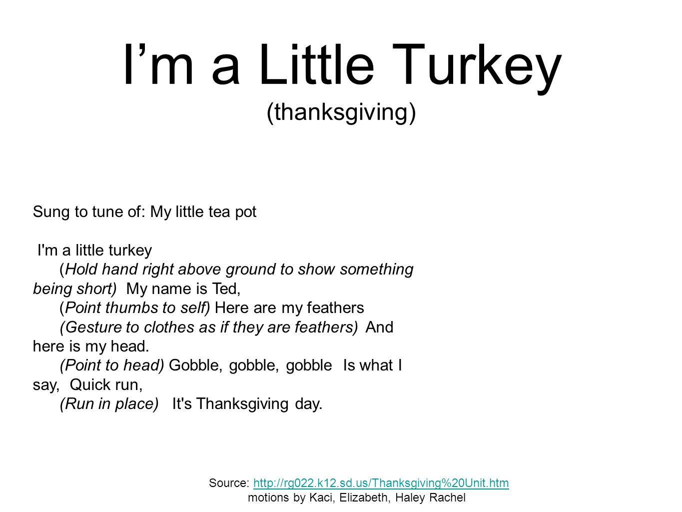 I'm a Little Turkey (thanksgiving) Sung to tune of: My little tea pot I'm a little turkey (Hold hand right above ground to show something being short)