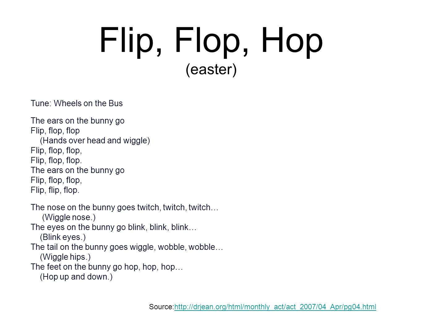 Flip, Flop, Hop (easter) Tune: Wheels on the Bus The ears on the bunny go Flip, flop, flop (Hands over head and wiggle) Flip, flop, flop, Flip, flop,