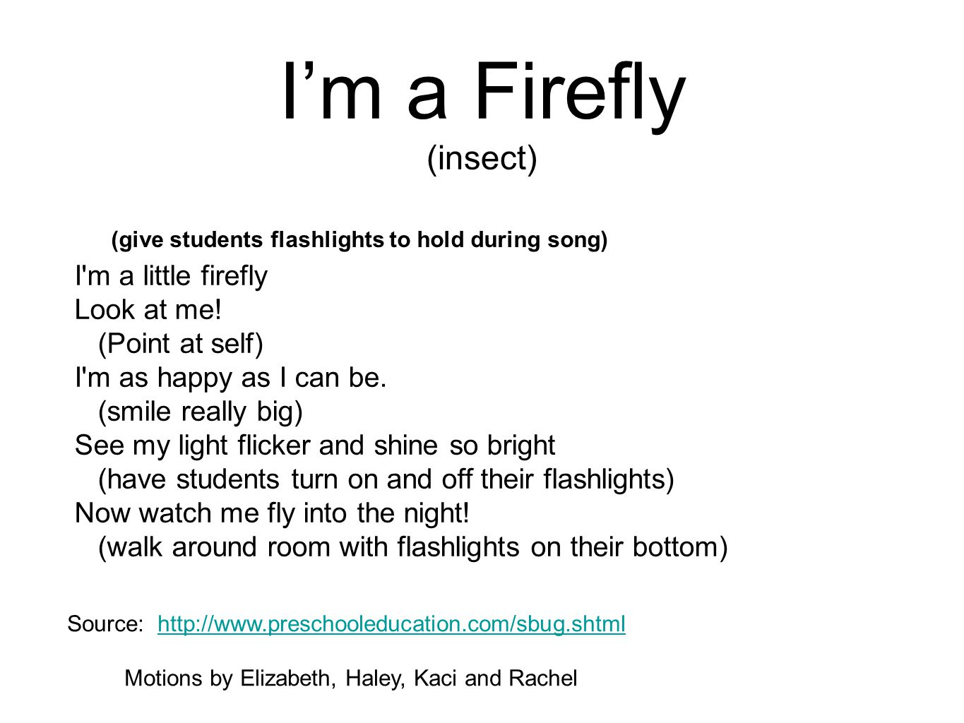 I'm a Firefly (insect) I'm a little firefly Look at me! (Point at self) I'm as happy as I can be. (smile really big) See my light flicker and shine so