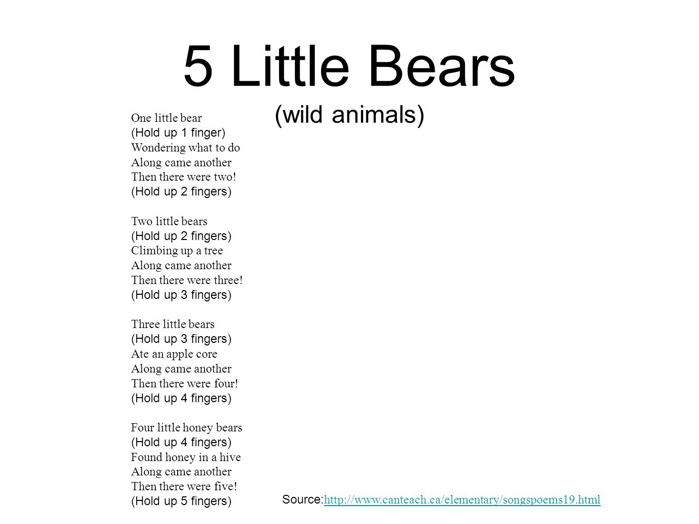 5 Little Bears (wild animals) One little bear (Hold up 1 finger) Wondering what to do Along came another Then there were two! (Hold up 2 fingers) Two