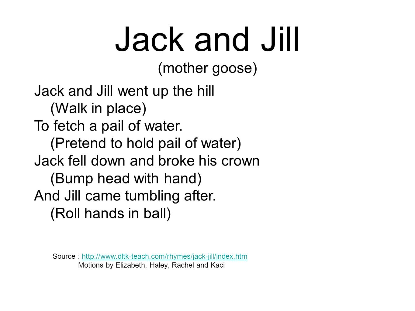 Jack and Jill (mother goose) Jack and Jill went up the hill (Walk in place) To fetch a pail of water. (Pretend to hold pail of water) Jack fell down a