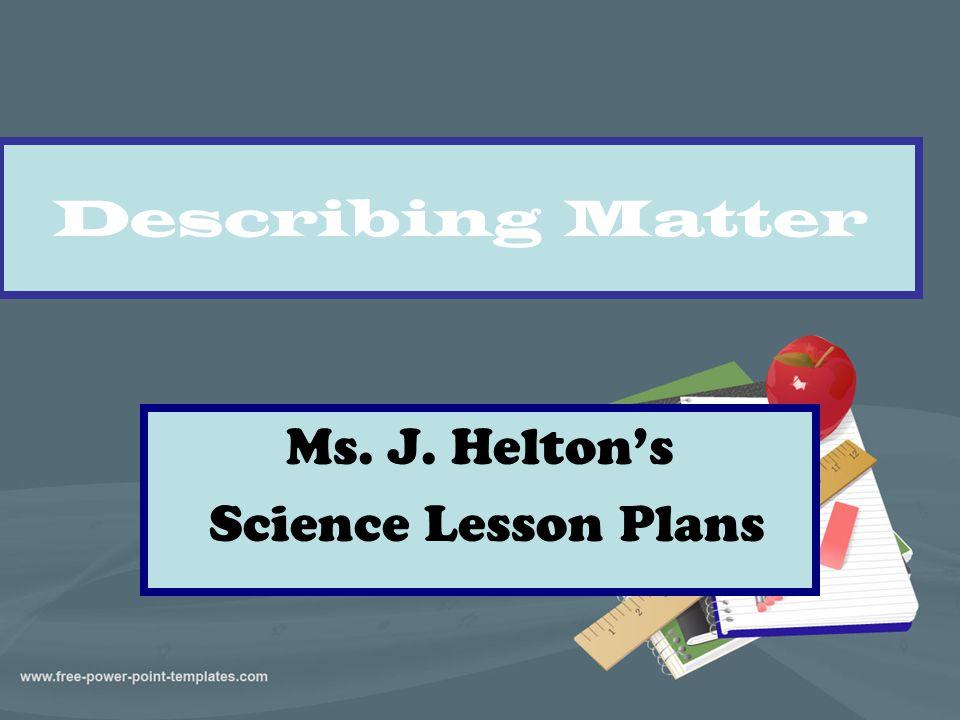 Describing Matter Ms. J. Helton's Science Lesson Plans