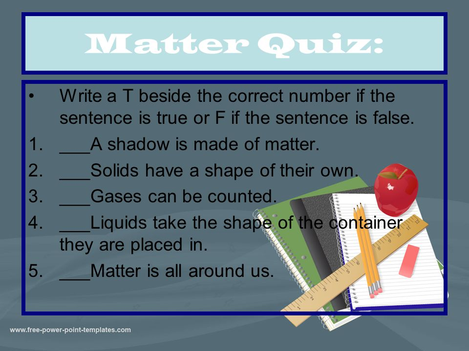 Matter Quiz: Write a T beside the correct number if the sentence is true or F if the sentence is false. 1.___A shadow is made of matter. 2.___Solids h