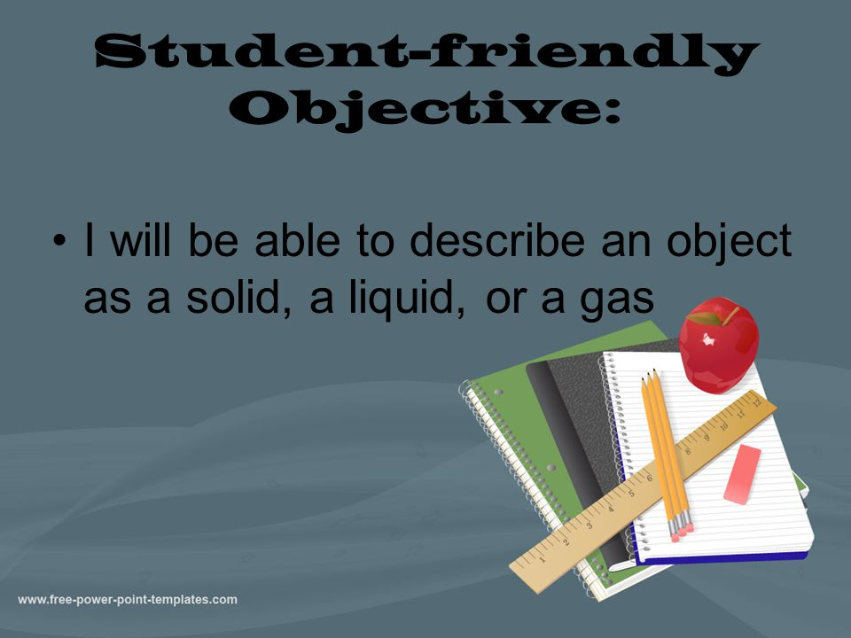 Student-friendly Objective: I will be able to describe an object as a solid, a liquid, or a gas
