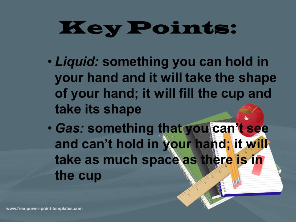 Key Points: Liquid: something you can hold in your hand and it will take the shape of your hand; it will fill the cup and take its shape Gas: somethin