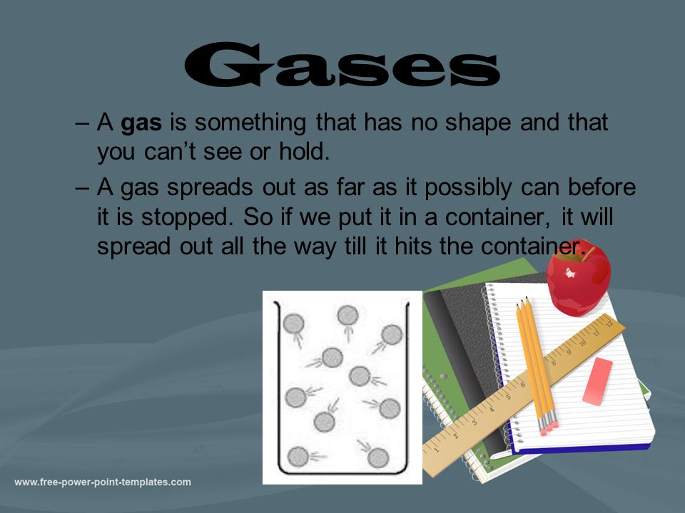 Gases –A gas is something that has no shape and that you can't see or hold. –A gas spreads out as far as it possibly can before it is stopped. So if w