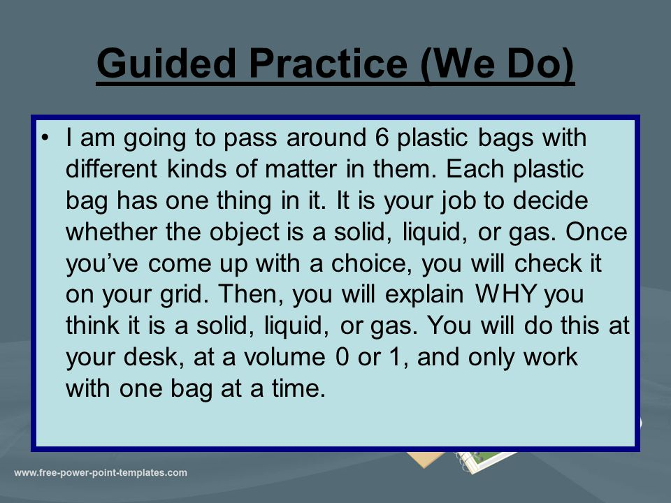 Guided Practice (We Do) I am going to pass around 6 plastic bags with different kinds of matter in them. Each plastic bag has one thing in it. It is y