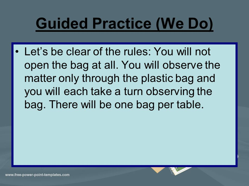 Guided Practice (We Do) Let's be clear of the rules: You will not open the bag at all. You will observe the matter only through the plastic bag and yo