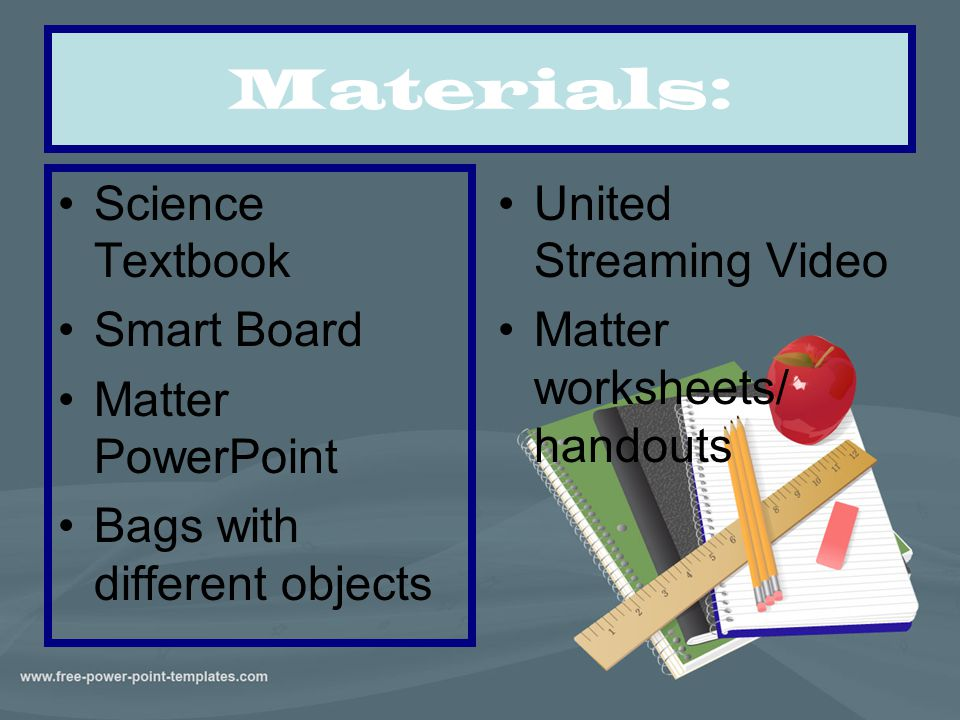 Materials: Science Textbook Smart Board Matter PowerPoint Bags with different objects United Streaming Video Matter worksheets/ handouts