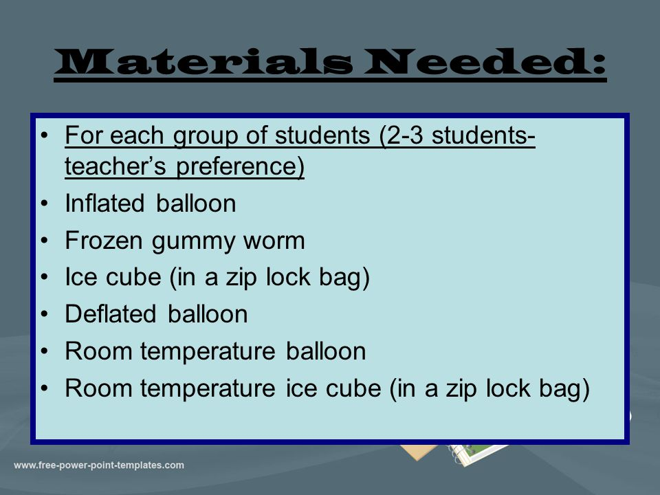 Materials Needed: For each group of students (2-3 students- teacher's preference) Inflated balloon Frozen gummy worm Ice cube (in a zip lock bag) Defl