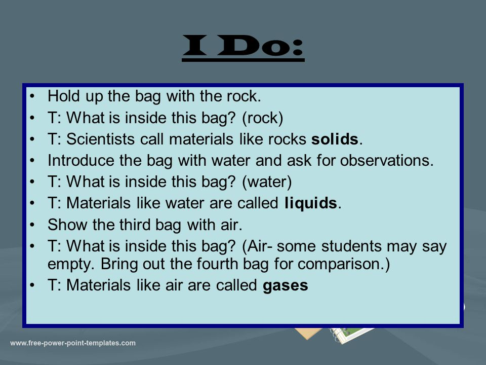 I Do: Hold up the bag with the rock. T: What is inside this bag? (rock) T: Scientists call materials like rocks solids. Introduce the bag with water a
