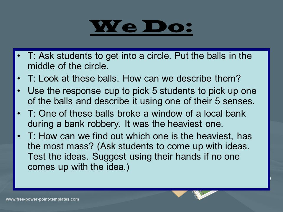 We Do: T: Ask students to get into a circle. Put the balls in the middle of the circle. T: Look at these balls. How can we describe them? Use the resp