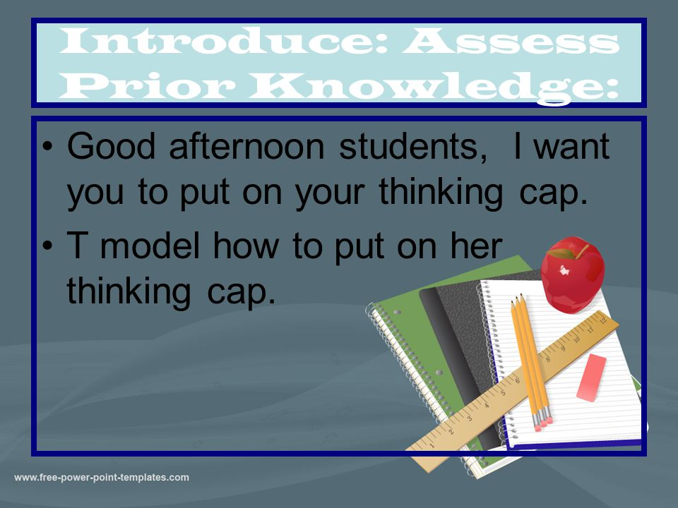 Introduce: Assess Prior Knowledge: Good afternoon students, I want you to put on your thinking cap. T model how to put on her thinking cap.