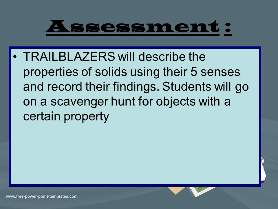 Assessment : TRAILBLAZERS will describe the properties of solids using their 5 senses and record their findings. Students will go on a scavenger hunt