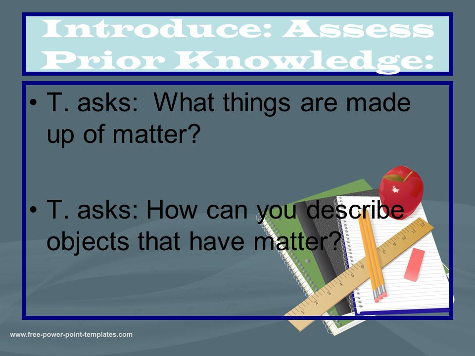 Introduce: Assess Prior Knowledge: T. asks: What things are made up of matter? T. asks: How can you describe objects that have matter?