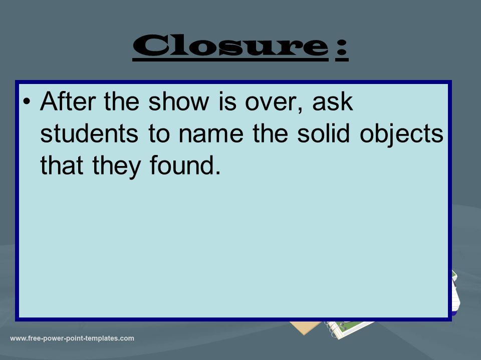 Closure : After the show is over, ask students to name the solid objects that they found.