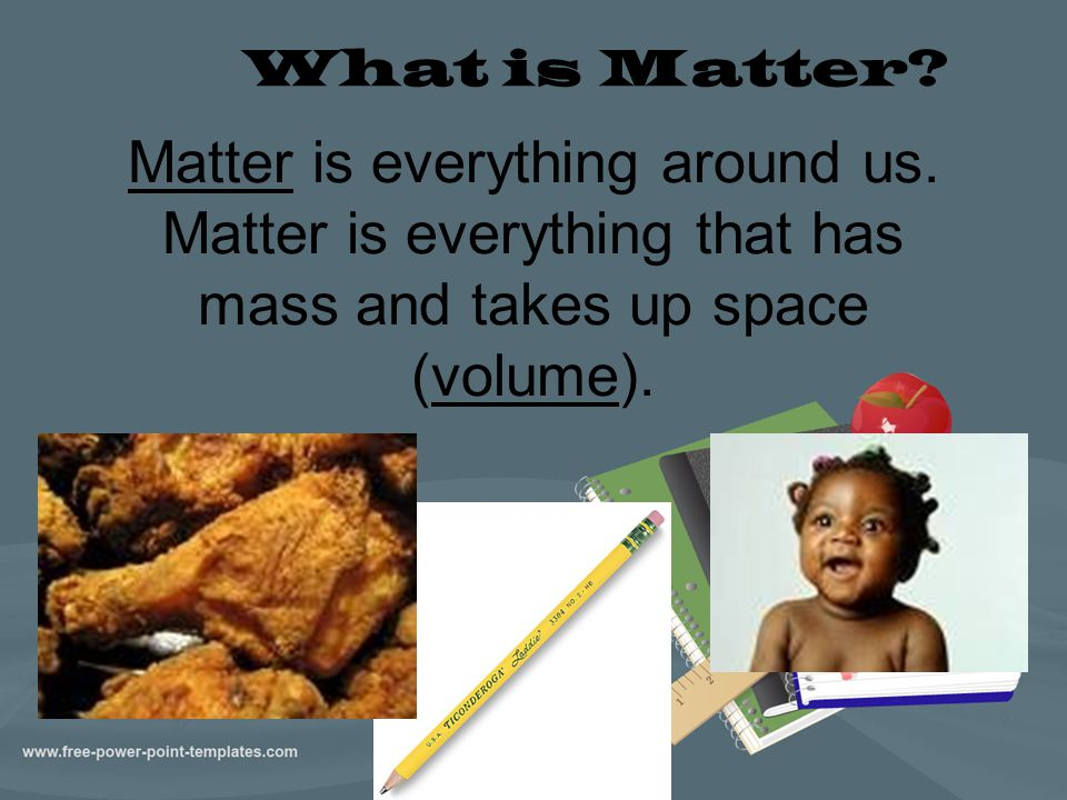 Matter is everything around us. Matter is everything that has mass and takes up space (volume). What is Matter?
