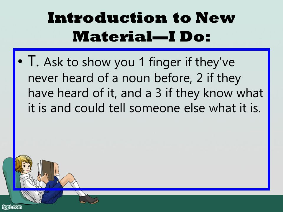 Introduction to New Material—I Do: T. Tell the students that today they are going to learn about nouns. Have students say: Nouns.