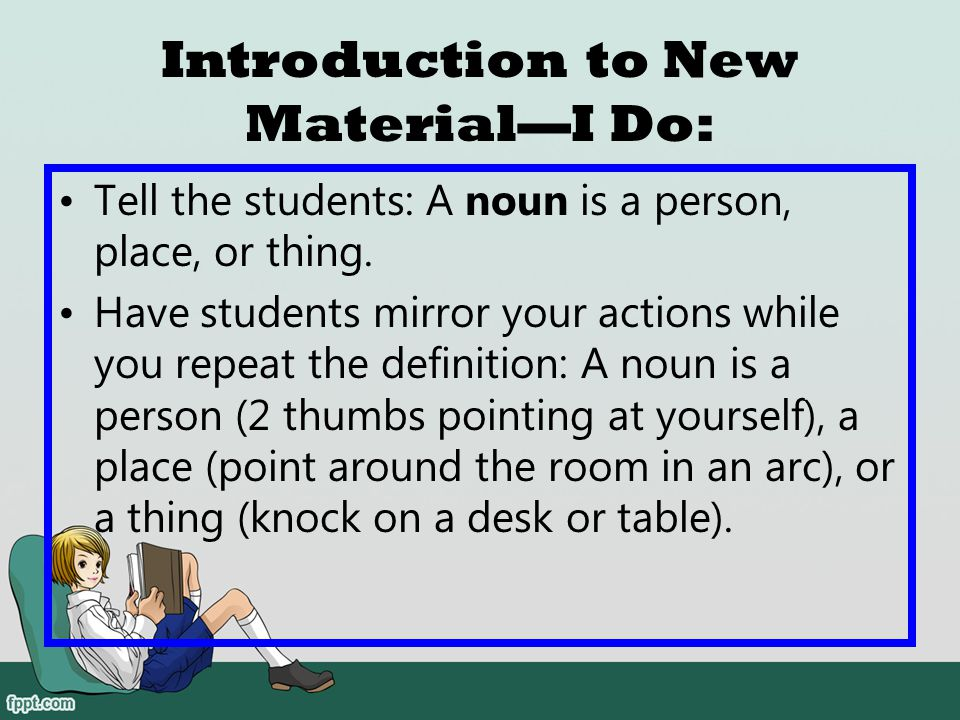 Introduction to New Material—I Do: Have the students turn a buddy and teach (with gestures) what a noun is. After students have taught, have a couple