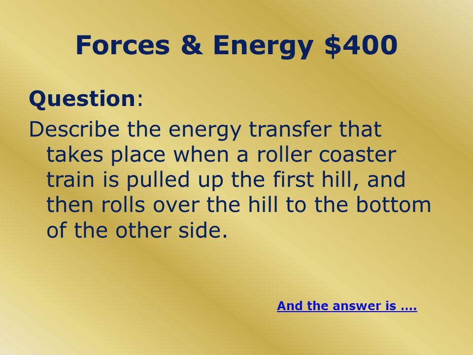 Forces & Energy $400 Question: Describe the energy transfer that takes place when a roller coaster train is pulled up the first hill, and then rolls over the hill to the bottom of the other side.