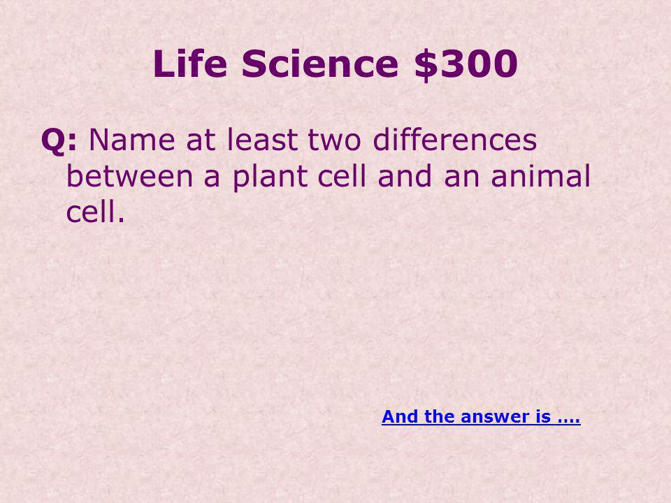 Life Science $300 Q: Name at least two differences between a plant cell and an animal cell.