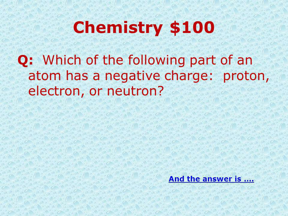 Chemistry $100 Q: Which of the following part of an atom has a negative charge: proton, electron, or neutron.