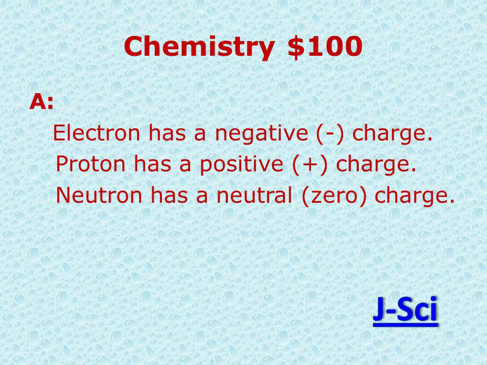 Chemistry $100 A: Electron has a negative (-) charge.