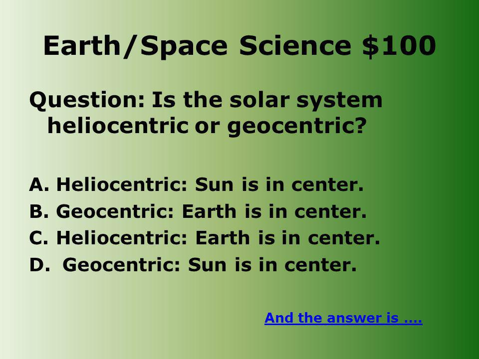 Earth/Space Science $100 Question: Is the solar system heliocentric or geocentric.