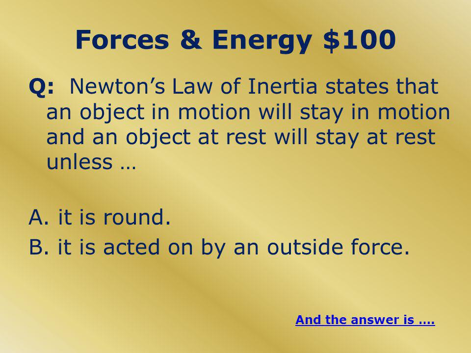 Forces & Energy $100 Q: Newton's Law of Inertia states that an object in motion will stay in motion and an object at rest will stay at rest unless … A.