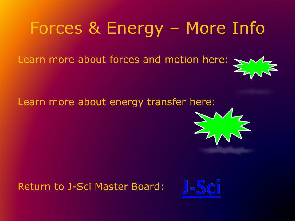 Forces & Energy – More Info Learn more about forces and motion here: Learn more about energy transfer here: Return to J-Sci Master Board: