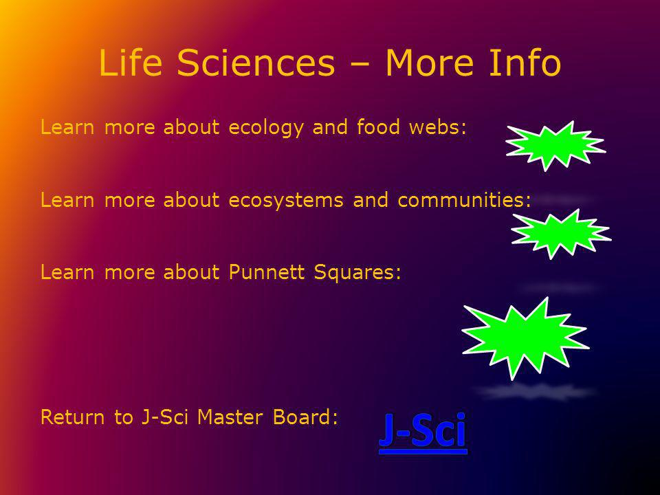 Life Sciences – More Info Learn more about ecology and food webs: Learn more about ecosystems and communities: Learn more about Punnett Squares: Return to J-Sci Master Board: