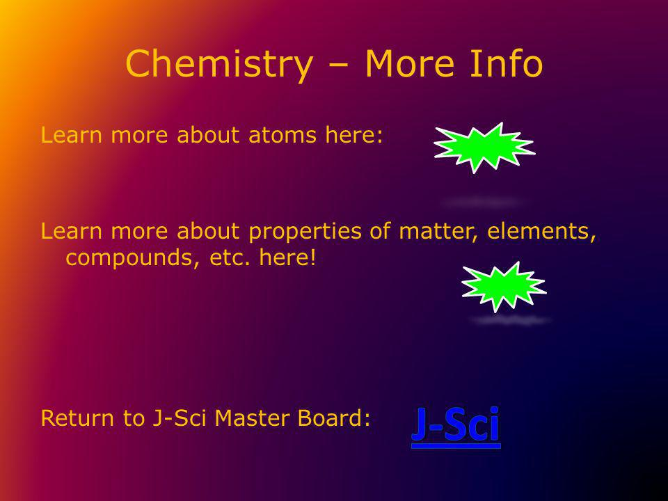 Chemistry – More Info Learn more about atoms here: Learn more about properties of matter, elements, compounds, etc.