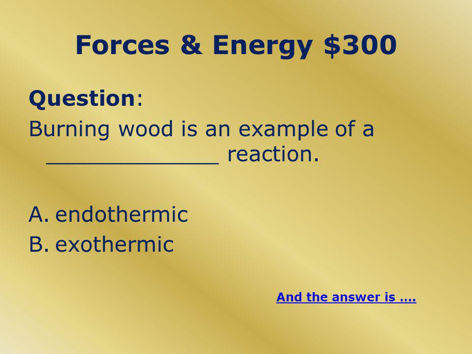 Forces & Energy $300 Answer B. Exothermic Burning wood gives off heat.