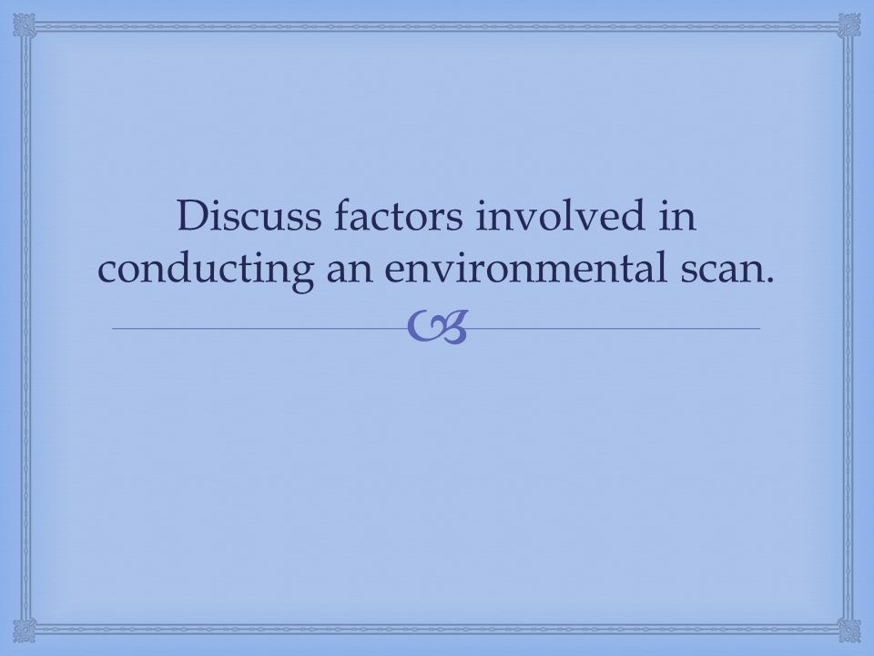 Discuss factors involved in conducting an environmental scan.