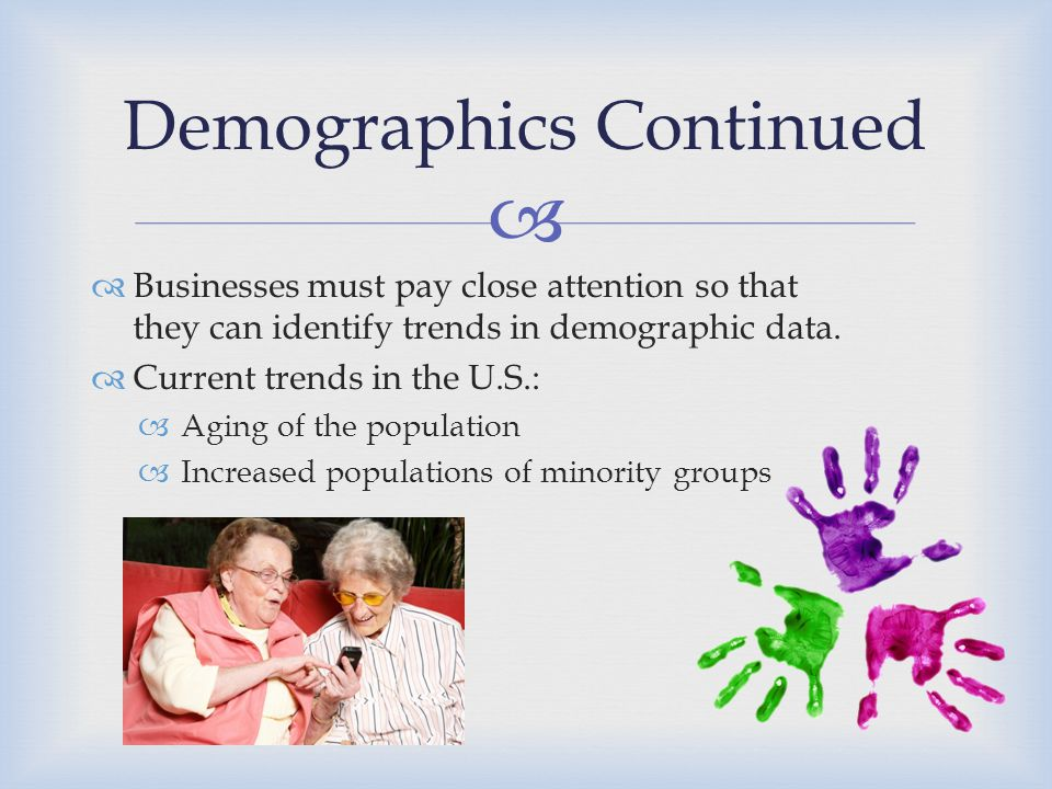   Businesses must pay close attention so that they can identify trends in demographic data.  Current trends in the U.S.:  Aging of the population