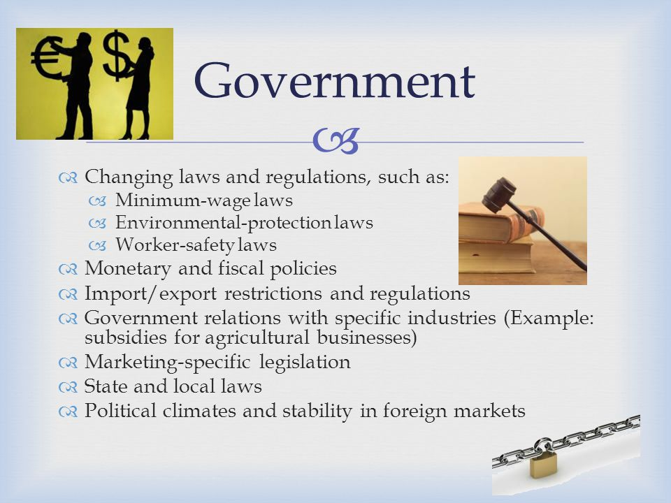   Changing laws and regulations, such as:  Minimum-wage laws  Environmental-protection laws  Worker-safety laws  Monetary and fiscal policies 