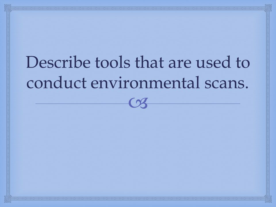  Describe tools that are used to conduct environmental scans.