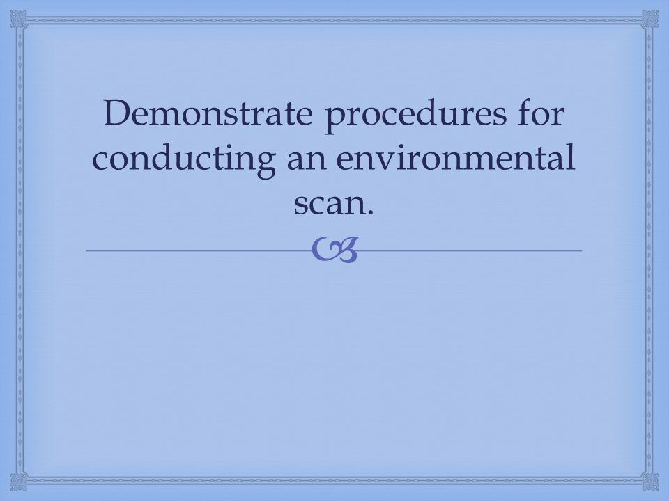  Demonstrate procedures for conducting an environmental scan.