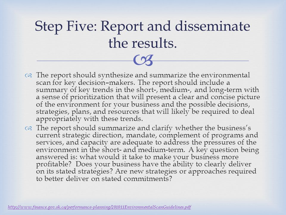  Step Five: Report and disseminate the results.  The report should synthesize and summarize the environmental scan for key decision–makers. The repo