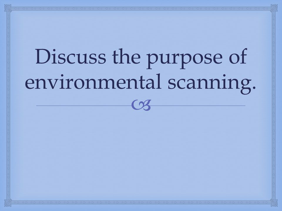  Discuss the purpose of environmental scanning.