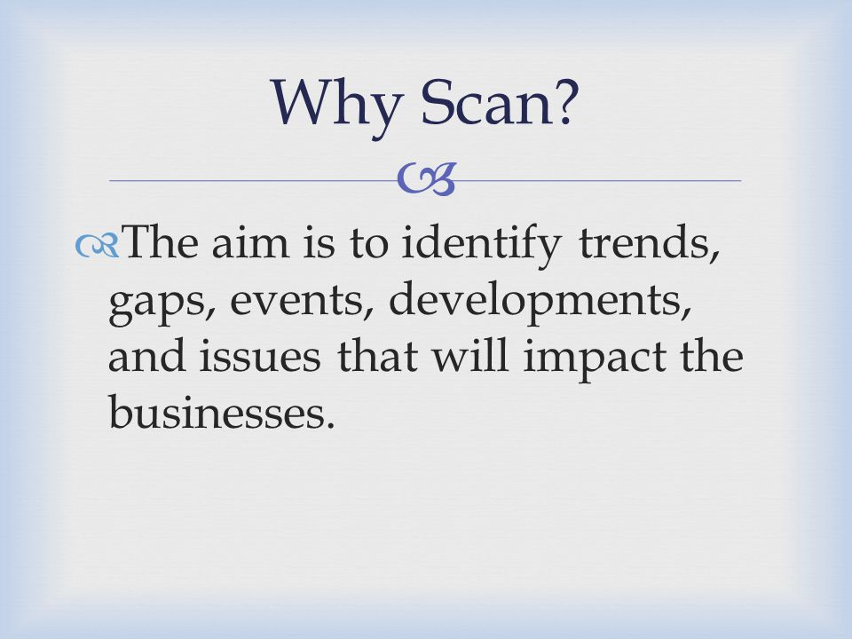   The aim is to identify trends, gaps, events, developments, and issues that will impact the businesses. Why Scan?