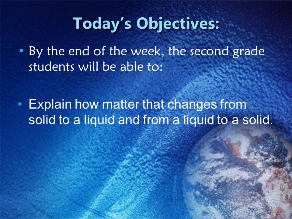 Today's Objectives: By the end of the week, the second grade students will be able to: Explain how matter that changes from solid to a liquid and from a liquid to a solid.
