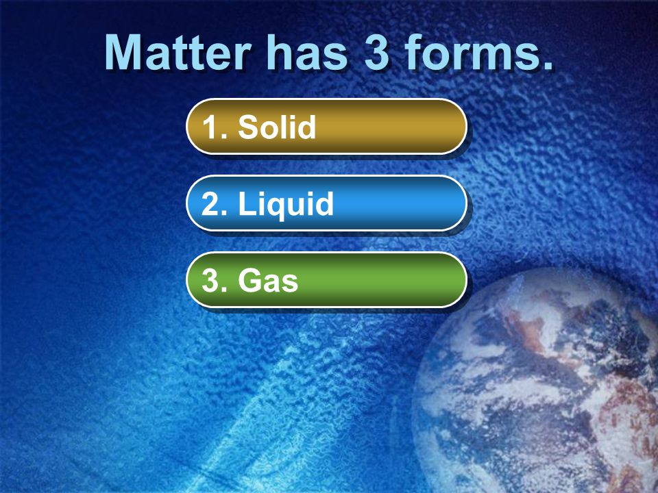 What is Matter? Matter is anything that takes up space and has weight. Matter has three forms. Matter can be a solid, a liquid, or a gas. Matter is ma