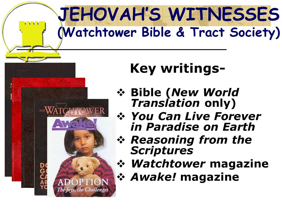 JEHOVAH'S WITNESSES (Watchtower Bible & Tract Society) Key writings-  Bible (New World Translation only)  You Can Live Forever in Paradise on Earth  Reasoning from the Scriptures  Watchtower magazine  Awake.