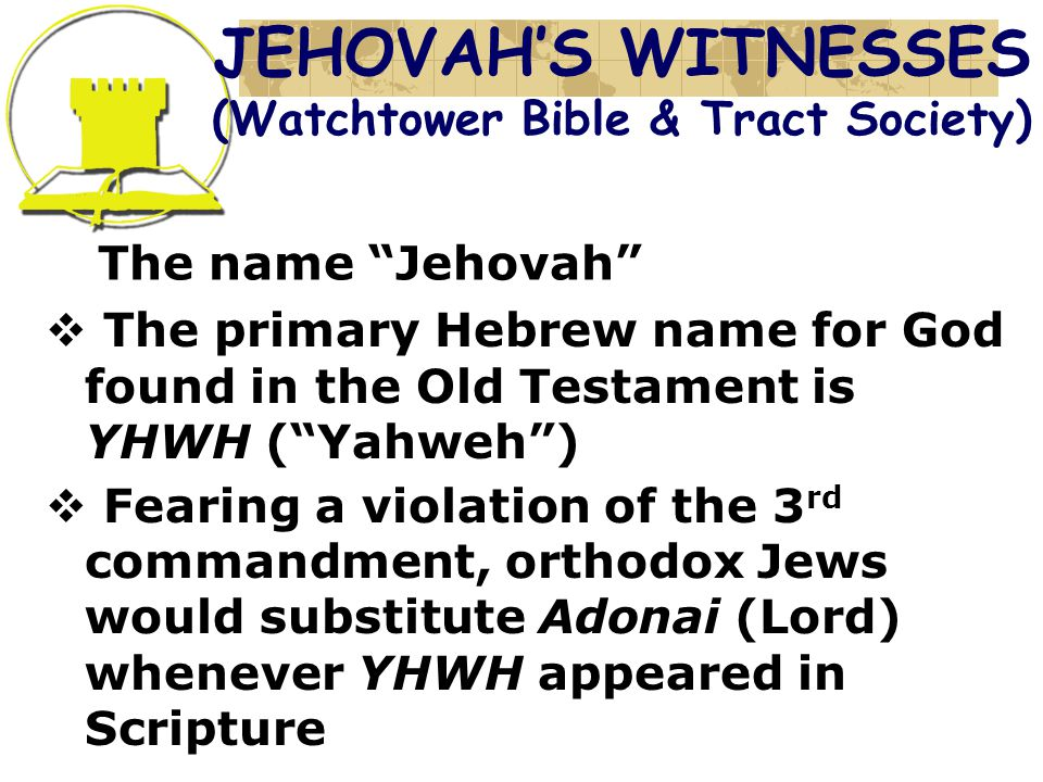 The name Jehovah  The primary Hebrew name for God found in the Old Testament is YHWH ( Yahweh )  Fearing a violation of the 3 rd commandment, orthodox Jews would substitute Adonai (Lord) whenever YHWH appeared in Scripture JEHOVAH'S WITNESSES (Watchtower Bible & Tract Society)