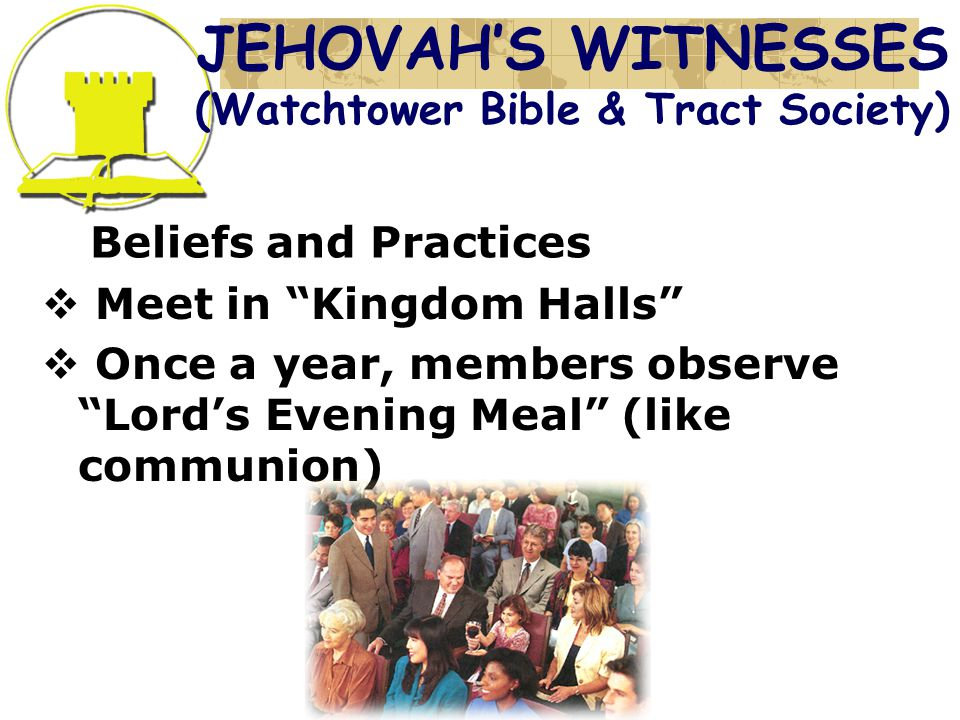 Beliefs and Practices  Meet in Kingdom Halls  Once a year, members observe Lord's Evening Meal (like communion) JEHOVAH'S WITNESSES (Watchtower Bible & Tract Society)