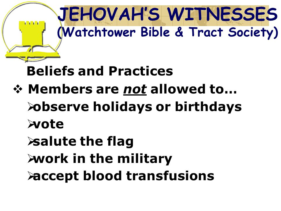 Beliefs and Practices  Members are not allowed to…  observe holidays or birthdays  vote  salute the flag  work in the military  accept blood transfusions JEHOVAH'S WITNESSES (Watchtower Bible & Tract Society)
