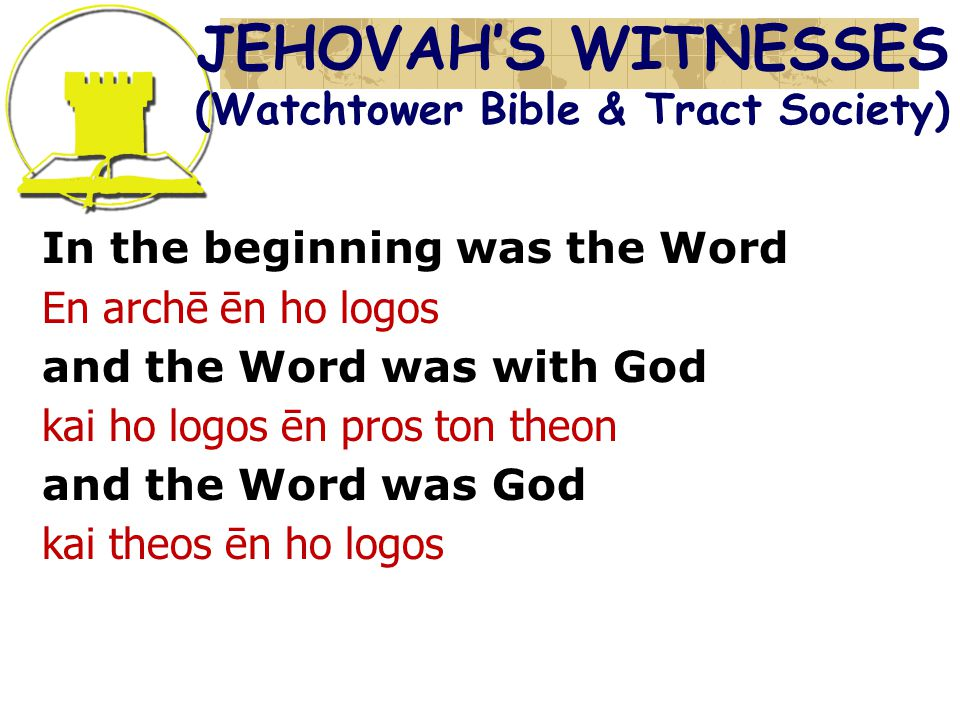 In the beginning was the Word En archē ēn ho logos and the Word was with God kai ho logos ēn pros ton theon and the Word was God kai theos ēn ho logos JEHOVAH'S WITNESSES (Watchtower Bible & Tract Society)